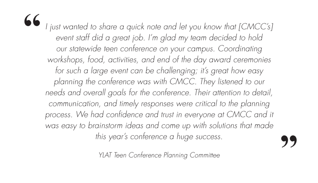 YLAT Conference Event Testimonial Image. Image Text is: I just wanted to share a quick note and let you know that Central Maine Community College's (CMCC) event staff did a great job. I'm glad my team decided to hold our statewide teen conference on your campus. Coordinating workshops, food, activities, and end of the day award ceremonies for such a large event can be challenging; it's great how easy planning the conference was with CMCC. They listened to our needs and overall goals for the conference. Their attention to detail, communication, and timely responses were critical to the planning process. We had confidence and trust in everyone at CMCC and it was easy to brainstorm ideas and come up with solutions that made this year's conference a huge success.
