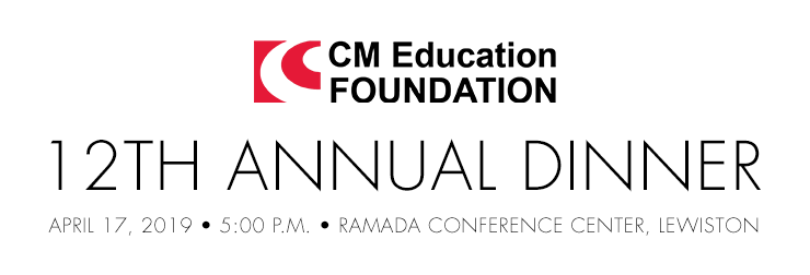 CM Education Foundation 12th Annual Dinner on April 17, 2019 from 5 p.m. to 8:30 p.m. at the Ramada Conference Center in Lewiston, Maine
